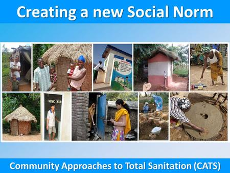 Creating a new Social Norm Community Approaches to Total Sanitation (CATS)