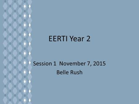 EERTI Year 2 Session 1 November 7, 2015 Belle Rush.