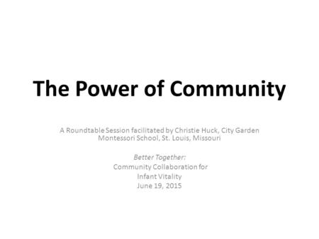 The Power of Community A Roundtable Session facilitated by Christie Huck, City Garden Montessori School, St. Louis, Missouri Better Together: Community.