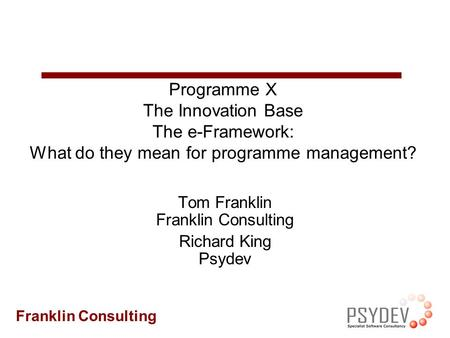 Franklin Consulting Programme X The Innovation Base The e-Framework: What do they mean for programme management? Tom Franklin Franklin Consulting Richard.