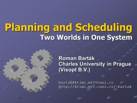 Planning and Scheduling Two Worlds in One System Roman Barták Charles University in Prague (Visopt B.V.)