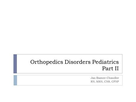 Orthopedics Disorders Pediatrics Part II Jan Bazner-Chandler RN, MSN, CNS, CPNP.