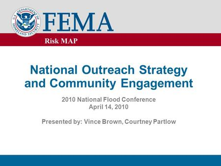 Risk MAP National Outreach Strategy and Community Engagement 2010 National Flood Conference April 14, 2010 Presented by: Vince Brown, Courtney Partlow.