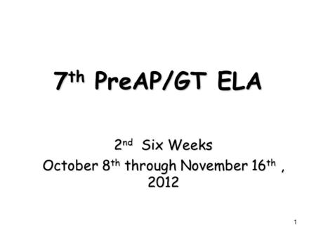 7 th PreAP/GT ELA 2 nd Six Weeks October 8 th through November 16 th, 2012 1.