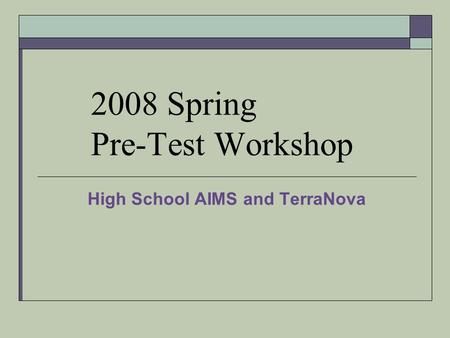 2008 Spring Pre-Test Workshop High School AIMS and TerraNova.