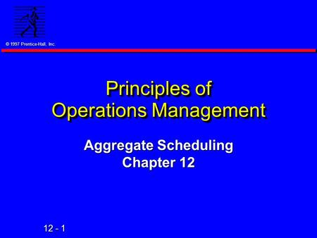 © 1997 Prentice-Hall, Inc. 12 - 1 Principles of Operations Management Aggregate Scheduling Chapter 12.