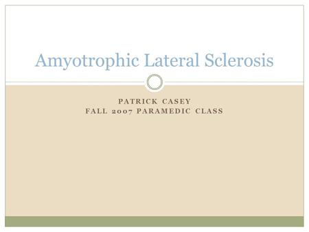 PATRICK CASEY FALL 2007 PARAMEDIC CLASS Amyotrophic Lateral Sclerosis.