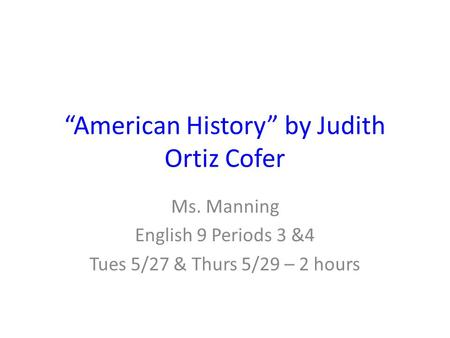 """American History"" by Judith Ortiz Cofer Ms. Manning English 9 Periods 3 &4 Tues 5/27 & Thurs 5/29 – 2 hours."