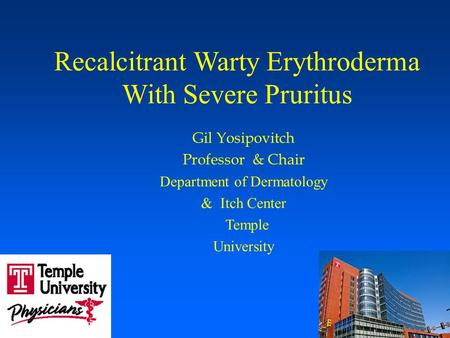 Recalcitrant Warty Erythroderma With Severe Pruritus Gil Yosipovitch Professor & Chair Department of Dermatology & Itch Center Temple University.