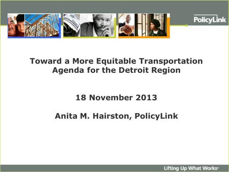 Toward a More Equitable Transportation Agenda for the Detroit Region 18 November 2013 Anita M. Hairston, PolicyLink.