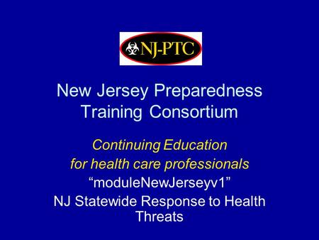 "New Jersey Preparedness Training Consortium Continuing Education for health care professionals ""moduleNewJerseyv1"" NJ Statewide Response to Health Threats."