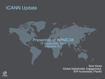 ICANN Update Presented at APNIC38 16 September, 2014 Brisbane, AU Save Vocea Global Stakeholder Engagement, RVP Australasia / Pacific.