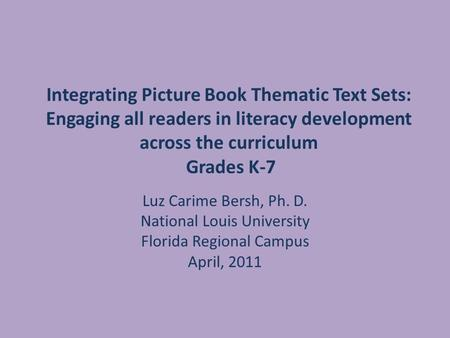 Integrating Picture Book Thematic Text Sets: Engaging all readers in literacy development across the curriculum Grades K-7 Luz Carime Bersh, Ph. D. National.