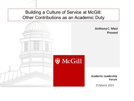 Building a Culture of Service at McGill: Other Contributions as an Academic Duty Anthony C. Masi Provost Academic Leadership Forum 25 March 2015.