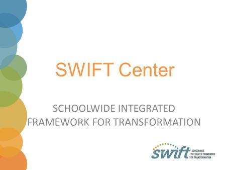 SWIFT Center SCHOOLWIDE INTEGRATED FRAMEWORK FOR TRANSFORMATION.