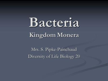 Bacteria <strong>Kingdom</strong> <strong>Monera</strong> Mrs. S. Pipke-Painchaud Diversity of Life Biology 20.