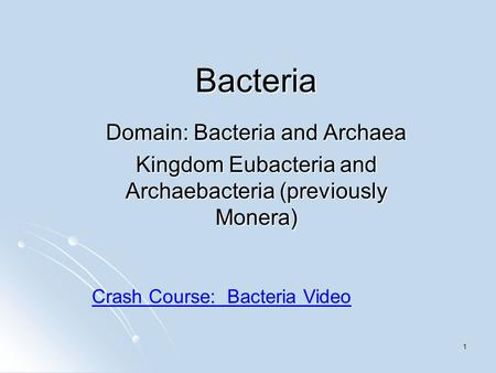 1 Bacteria Domain: Bacteria and Archaea Kingdom Eubacteria and Archaebacteria (previously Monera) Crash Course: Bacteria Video.