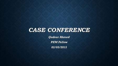 CASE CONFERENCE Qadeer Ahmed PEM Fellow 03/05/2015.
