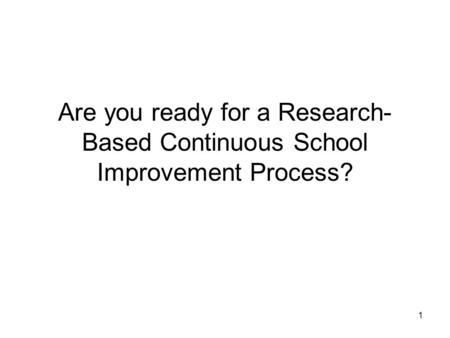1 Are you ready for a Research- Based Continuous School Improvement Process?