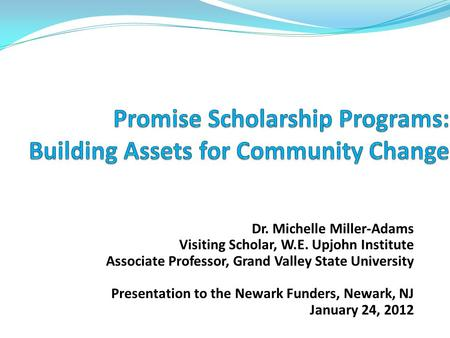Dr. Michelle Miller-Adams Visiting Scholar, W.E. Upjohn Institute Associate Professor, Grand Valley State University Presentation to the Newark Funders,