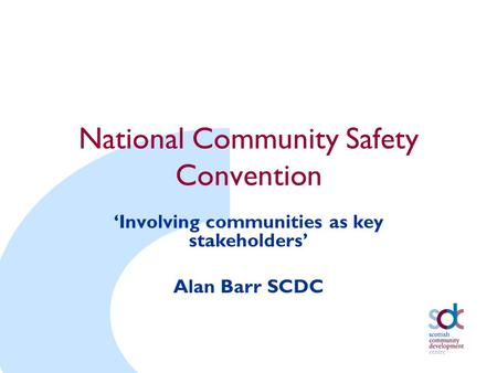 National Community Safety Convention 'Involving communities as key stakeholders' Alan Barr SCDC.