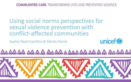 Using social norms perspectives for sexual violence prevention with conflict-affected communities Sophie Read-Hamilton & Mendy Marsh.