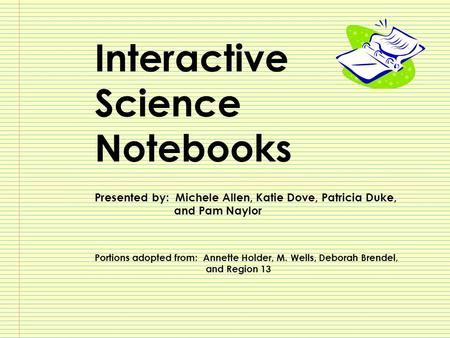 Interactive Science Notebooks Presented by: Michele Allen, Katie Dove, Patricia Duke, and Pam Naylor Portions adopted from: Annette Holder, M. Wells, Deborah.