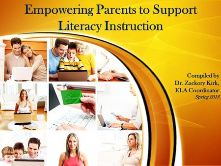 Empowering Parents to Support Literacy Instruction Compiled by Dr. Zackory Kirk, ELA Coordinator Spring 2015.