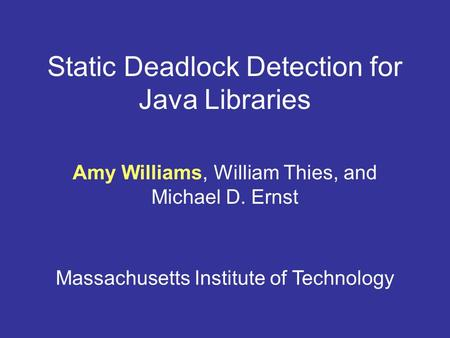 Static Deadlock Detection for Java Libraries Amy Williams, William Thies, and Michael D. Ernst Massachusetts Institute of Technology.