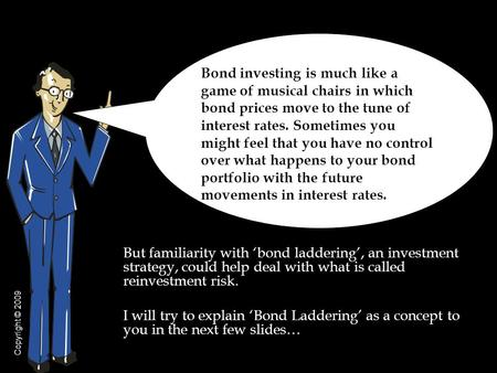 But familiarity with 'bond laddering', an investment strategy, could help deal with what is called reinvestment risk. I will try to explain 'Bond Laddering'