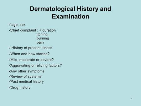 1 Dermatological History and Examination age, sex Chief complaint : + duration itching burning pain History of present illness When and how started? Mild,