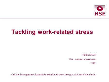Tackling work-related stress Helen McGill Work-related stress team HSE. Visit the Management Standards website at: www.hse.gov.uk/stress/standards Health.