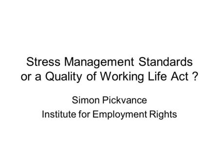 Stress Management Standards or a Quality of Working Life Act ? Simon Pickvance Institute for Employment Rights.
