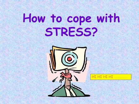 How to cope with <strong>STRESS</strong>? HI HI HI HI ………………. WE WILL DISCUSS Diagnostic survey. What is <strong>stress</strong>? Why get <strong>Stressed</strong>? Cost & consequence of <strong>stress</strong>! <strong>Stress</strong>.