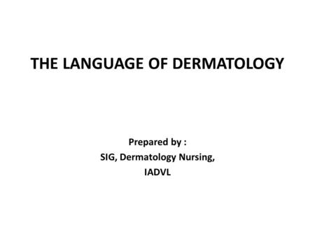 THE LANGUAGE OF DERMATOLOGY Prepared by : SIG, Dermatology Nursing, IADVL.