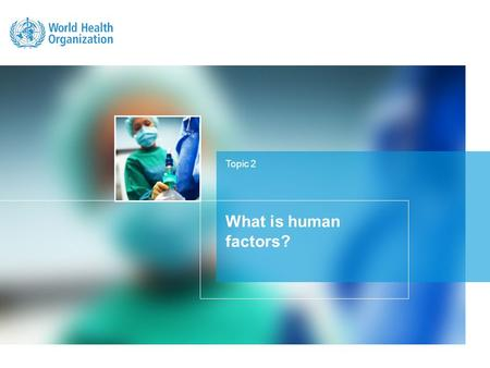 Topic 2 What is human factors?. LEARNING OBJECTIVE Understand human factors and its relationship to patient safety.