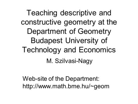 Teaching descriptive and constructive geometry at the Department of Geometry Budapest University of Technology and Economics M. Szilvasi-Nagy Web-site.