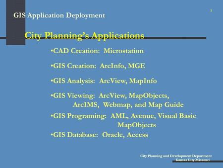 GIS Application Deployment City Planning and Development Department Kansas City Missouri City Planning's Applications GIS Creation: ArcInfo, MGE CAD Creation:
