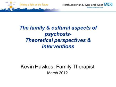 The family & cultural aspects of psychosis- Theoretical perspectives & interventions Kevin Hawkes, Family Therapist March 2012.