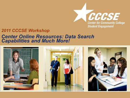 Community College Survey of Student Engagement 2011 CCCSE Workshop Center Online Resources: Data Search Capabilities and Much More!