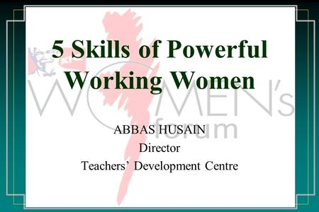 5 Skills of Powerful Working Women ABBAS HUSAIN Director Teachers' Development Centre.