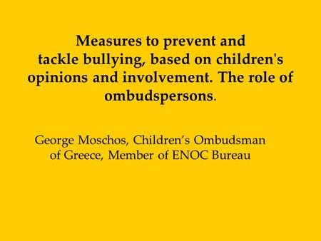 Measures to prevent and tackle bullying, based on children's opinions and involvement. The role of ombudspersons. George Moschos, Children's Ombudsman.