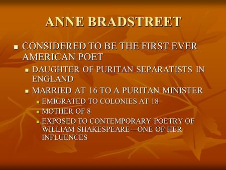 ANNE BRADSTREET CONSIDERED TO BE THE FIRST EVER AMERICAN POET CONSIDERED TO BE THE FIRST EVER AMERICAN POET DAUGHTER OF PURITAN SEPARATISTS IN ENGLAND.