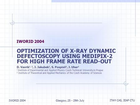 ITAM CAS, IEAP CTU IWORID 2004Glasgow, 25 - 29th July IWORID 2004 OPTIMIZATION OF X ‑ RAY DYNAMIC DEFECTOSCOPY USING MEDIPIX-2 FOR HIGH FRAME RATE READ-OUT.