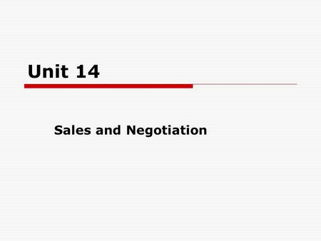 Unit 14 Sales and Negotiation. Objectives Focus Warming up 14.1 Selling and buying 14.2 The sales process 14.3 Selling your own product 14.4 Negotiation.