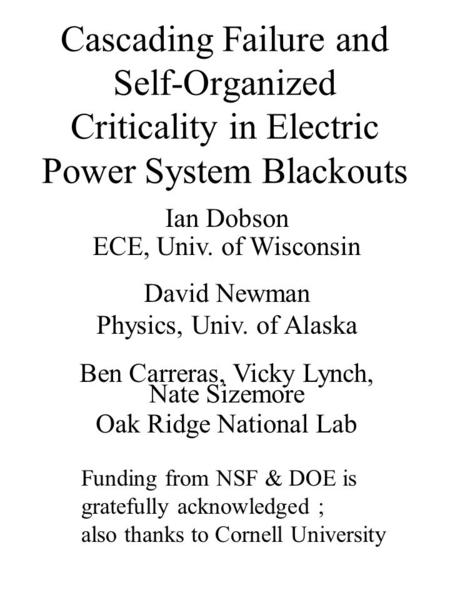 Cascading Failure and Self-Organized Criticality in Electric Power System Blackouts Ian Dobson ECE, Univ. of Wisconsin David Newman Physics, Univ. of Alaska.