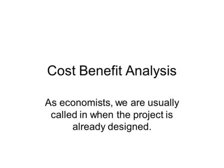 Cost Benefit Analysis As economists, we are usually called in when the project is already designed.