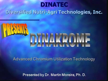 DINATEC Diversified Nutri-Agri Technologies, Inc. Presented by Dr. Martin Moreira, Ph. D. Advanced Chromium Utilization Technology.