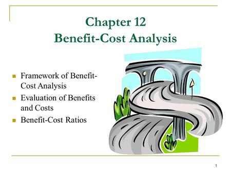 1 Chapter 12 Benefit-Cost Analysis Framework of Benefit- Cost Analysis Evaluation of Benefits and Costs Benefit-Cost Ratios.