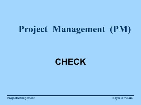 Project ManagementDay 3 in the am Project Management (PM) CHECK.